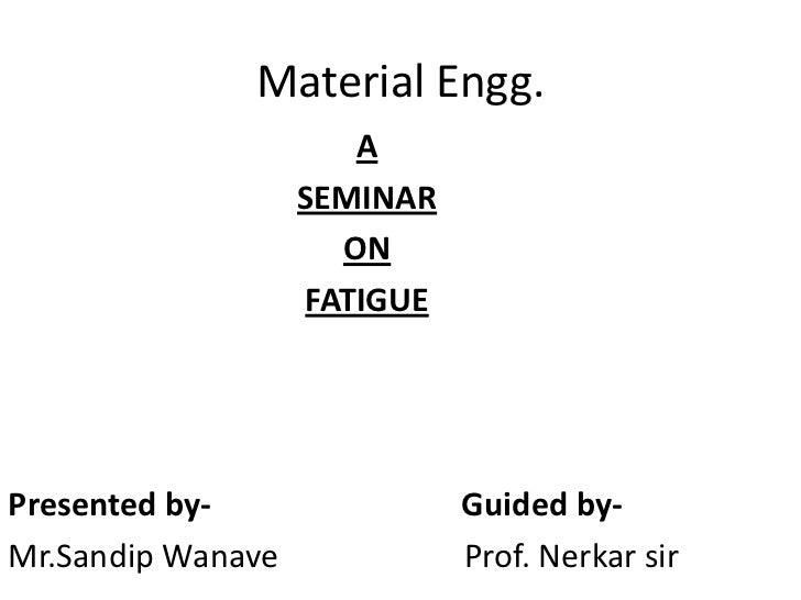 Material Engg.                      A                   SEMINAR                     ON                   FATIGUEPresented ...