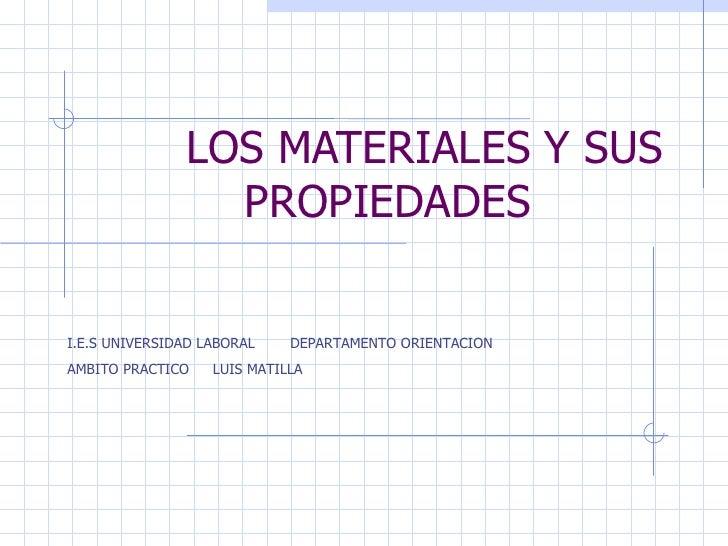LOS MATERIALES Y SUS PROPIEDADES I.E.S UNIVERSIDAD LABORAL  DEPARTAMENTO ORIENTACION AMBITO PRACTICO  LUIS MATILLA