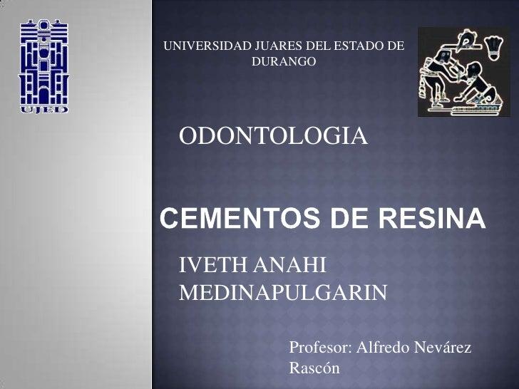 UNIVERSIDAD JUARES DEL ESTADO DE DURANGO<br />ODONTOLOGIA<br />CEMENTOS DE RESINA<br />IVETH ANAHI MEDINAPULGARIN<br />Pro...