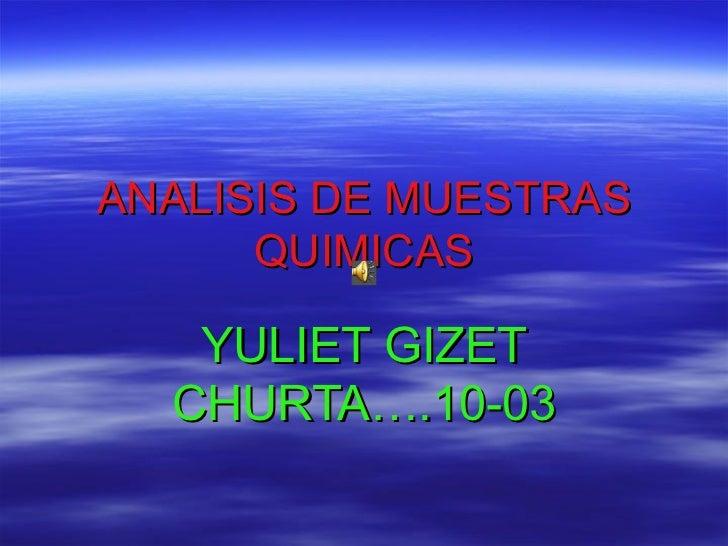 ANALISIS   DE   MUESTRAS   QUIMICAS YULIET   GIZET   CHURTA….10-03