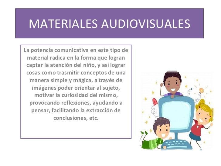 MATERIALES AUDIOVISUALES La potencia comunicativa en este tipo de material radica en la forma que logran captar la atenció...