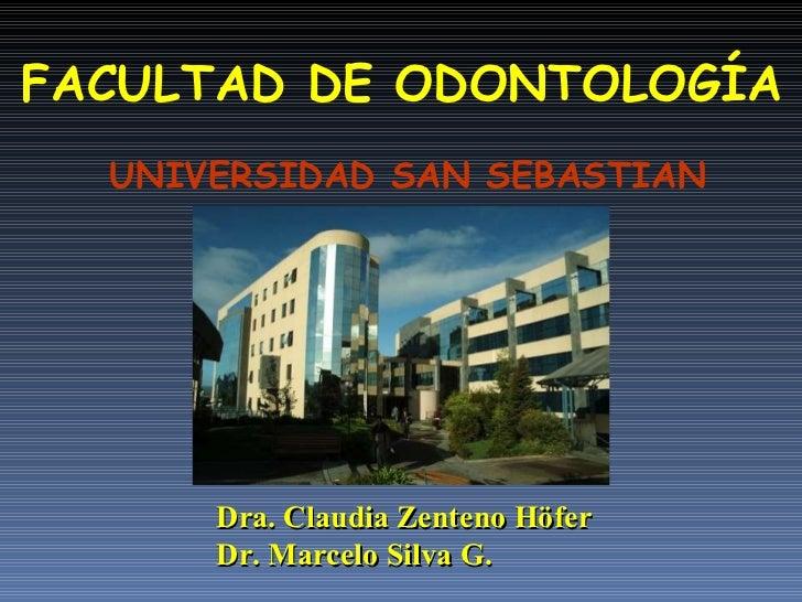 FACULTAD DE ODONTOLOGÍA UNIVERSIDAD SAN SEBASTIAN Dra. Claudia Zenteno Höfer Dr. Marcelo Silva G.