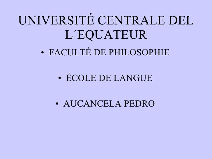 UNIVERSITÉ CENTRALE DEL L´EQUATEUR <ul><li>FACULTÉ DE PHILOSOPHIE </li></ul><ul><li>ÉCOLE DE LANGUE </li></ul><ul><li>AUCA...
