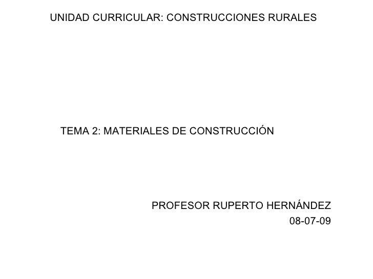 UNIDAD CURRICULAR: CONSTRUCCIONES RURALES TEMA 2: MATERIALES DE CONSTRUCCIÓN               PROFESOR RUPERTO HERNÁNDEZ     ...