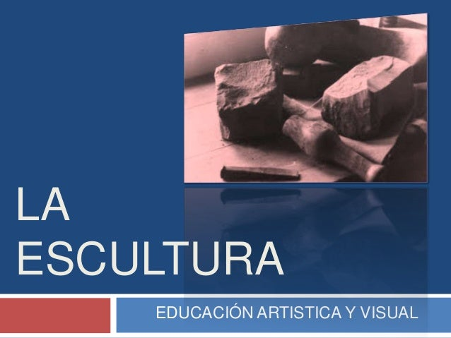 LAESCULTURA    EDUCACIÓN ARTISTICA Y VISUAL