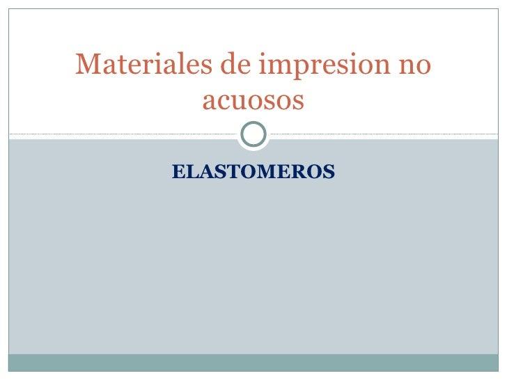 ELASTOMEROS Materiales de impresion no acuosos