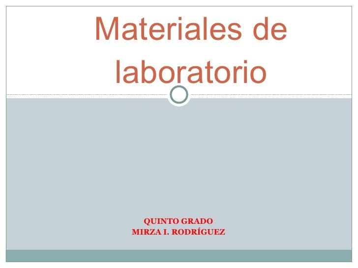 QUINTO GRADO MIRZA I. RODRÍGUEZ Materiales de laboratorio