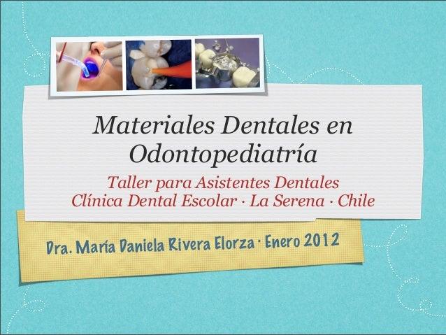 Dra. María Daniela Rivera Elorza · Enero 2012Materiales Dentales enOdontopediatríaTaller para Asistentes DentalesClínica D...