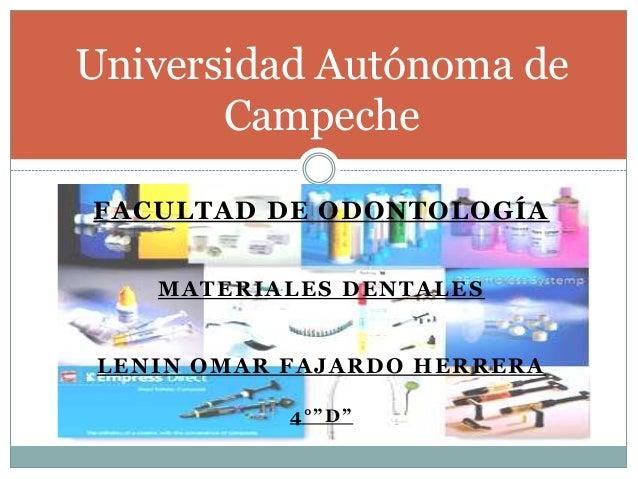 "FACULTAD DE ODONTOLOGÍAMATERIALES DENTALESLENIN OMAR FAJARDO HERRERA4°""D""Universidad Autónoma deCampeche"