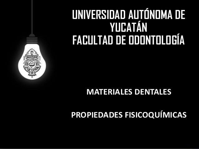 UNIVERSIDAD AUTÓNOMA DE YUCATÁNFACULTAD DE ODONTOLOGÍAMATERIALES DENTALESPROPIEDADES FISICOQUÍMICAS