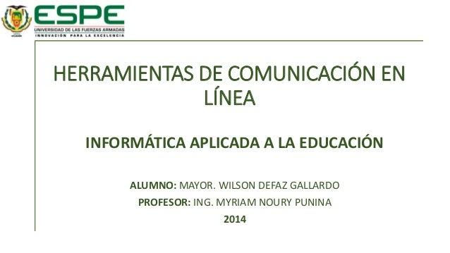 HERRAMIENTAS DE COMUNICACIÓN EN LÍNEA INFORMÁTICA APLICADA A LA EDUCACIÓN ALUMNO: MAYOR. WILSON DEFAZ GALLARDO PROFESOR: I...