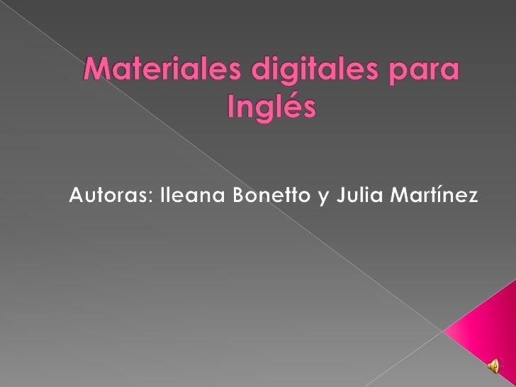 Materiales digitales para Inglés<br />Autoras: Ileana Bonetto y Julia Martínez<br />