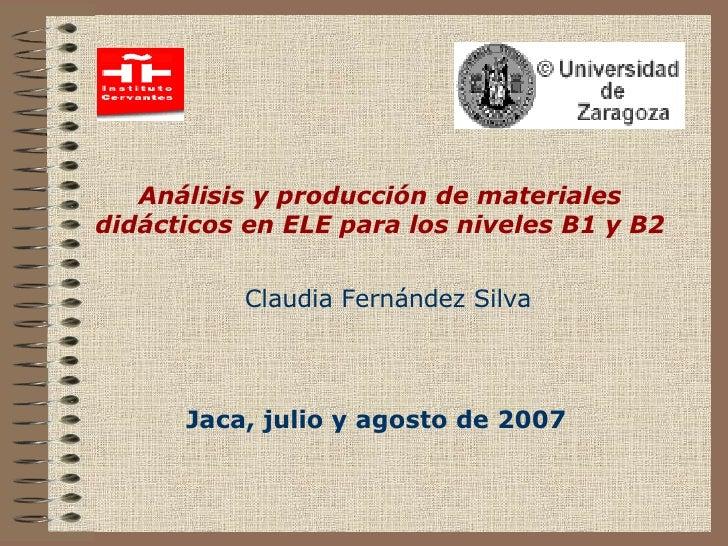 Análisis y producción de materiales didácticos en ELE para los niveles B1 y B2 Jaca, julio y agosto de 2007 Claudia Fernán...
