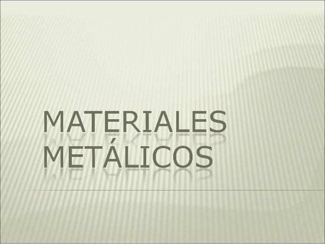  Son aquellos que están compuestos básicamente por uno o más metales. También pueden contener otros materiales como el ca...