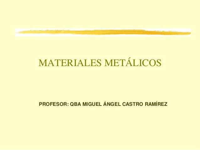 MATERIALES METÁLICOSPROFESOR: QBA MIGUEL ÁNGEL CASTRO RAMÍREZ