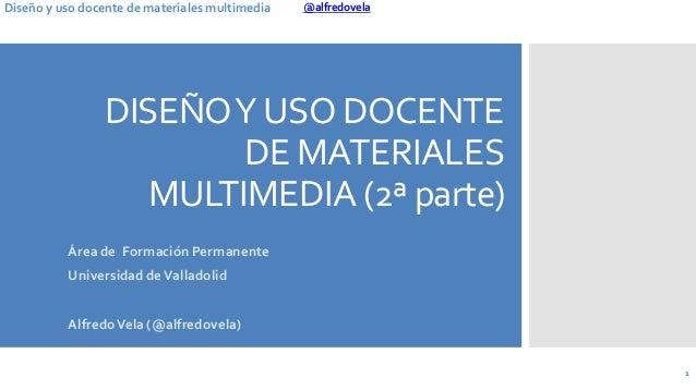 @alfredovelaDiseño y uso docente de materiales multimedia DISEÑOYUSO DOCENTE DE MATERIALES MULTIMEDIA (2ª parte) Área de F...