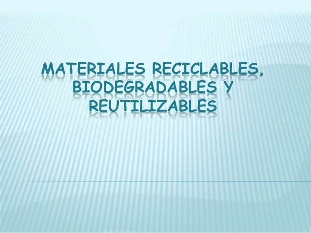 Materiales reciclables, biodegradables y reutilizables