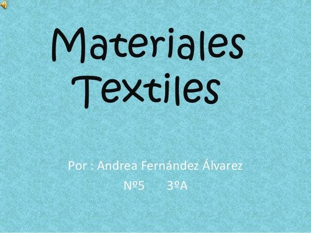 Materiales Textiles Por : Andrea Fernández Álvarez Nº5 3ºA