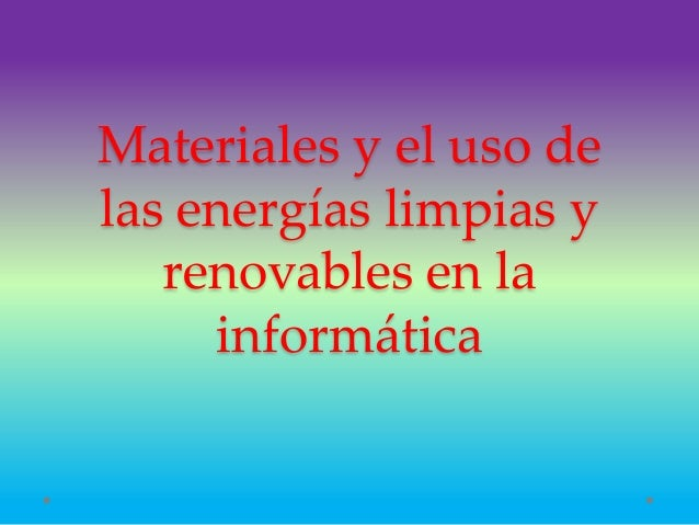 Materiales y el uso de las energías limpias y renovables en la informática