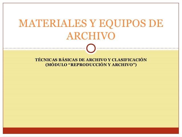 """MATERIALES Y EQUIPOS DE ARCHIVO TÉCNICAS BÁSICAS DE ARCHIVO Y CLASIFICACIÓN (MÓDULO """"REPRODUCCIÓN Y ARCHIVO"""")"""