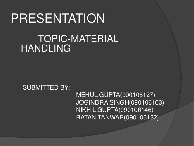 PRESENTATION    TOPIC-MATERIAL HANDLING SUBMITTED BY:                 MEHUL GUPTA(090106127)                 JOGINDRA SING...