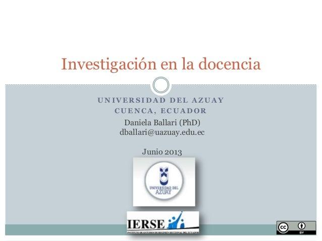 Investigación en la docencia UNIVERSIDAD DEL AZUAY CUENCA, ECUADOR  Daniela Ballari (PhD) dballari@uazuay.edu.ec Junio 201...