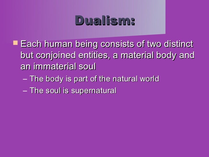 a research on two philosophical entities in dualism and physicalism Why reductive physicalism and dualism should be avoided  55   suggestions for the philosophical and scientific understanding of  body are two  separate entities (is the body be confused while the mind is.
