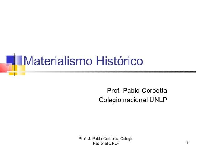Prof. J. Pablo Corbetta. Colegio Nacional UNLP 1 Materialismo Histórico Prof. Pablo Corbetta Colegio nacional UNLP
