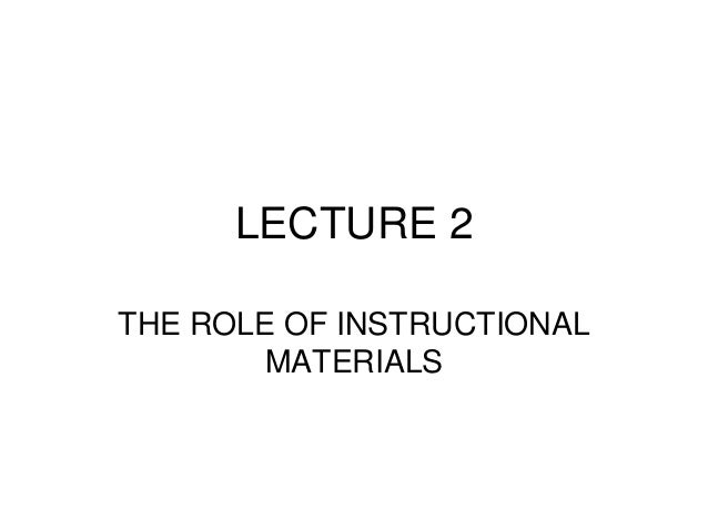 LECTURE 2 THE ROLE OF INSTRUCTIONAL MATERIALS