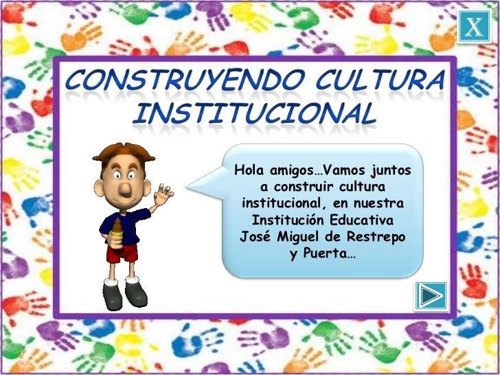 xHola amigos…Vamos juntos    a construir cultura institucional, en nuestra   Institución Educativa José Miguel de Restrepo...