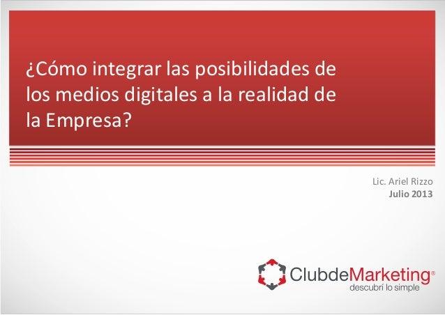 Lic. Ariel Rizzo Julio 2013 ¿Cómo integrar las posibilidades de los medios digitales a la realidad de la Empresa?