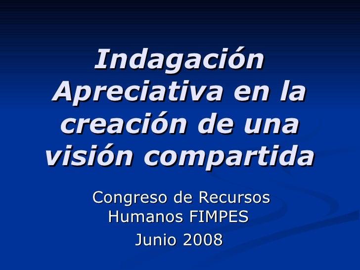 Indagación Apreciativa en la creación de una visión compartida Congreso de Recursos Humanos FIMPES  Junio 2008