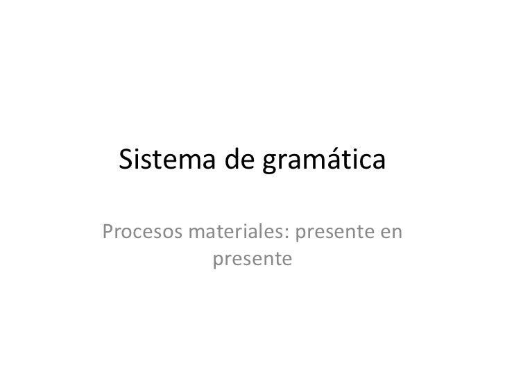 Sistema de gramáticaProcesos materiales: presente en           presente