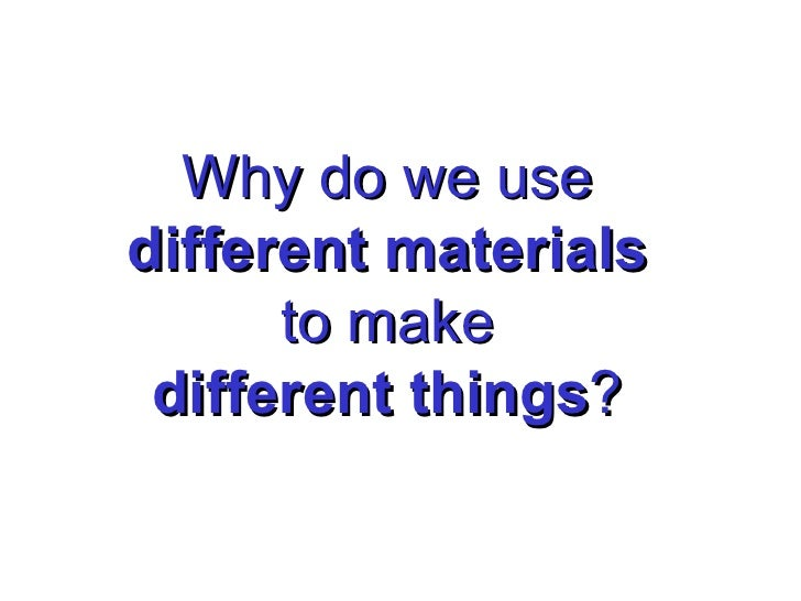 Why do we use different materials to make different things ?