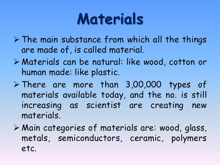 Materials The main substance from which all the things  are made of, is called material. Materials can be natural: like ...