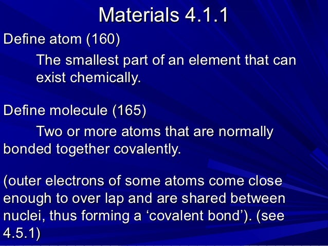 Materials 4.1.1Define atom (160)     The smallest part of an element that can     exist chemically.Define molecule (165)  ...