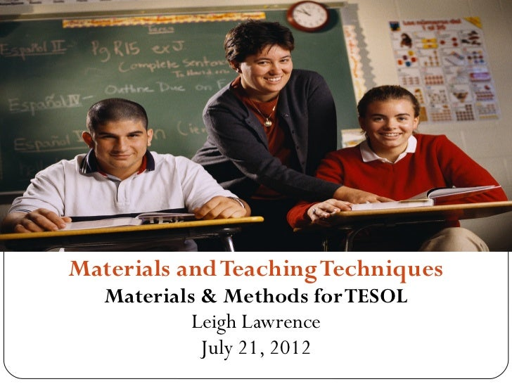 Materials and Teaching Techniques   Materials & Methods for TESOL            Leigh Lawrence             July 21, 2012