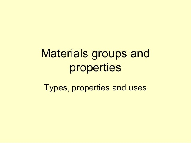 Materials groups and     propertiesTypes, properties and uses