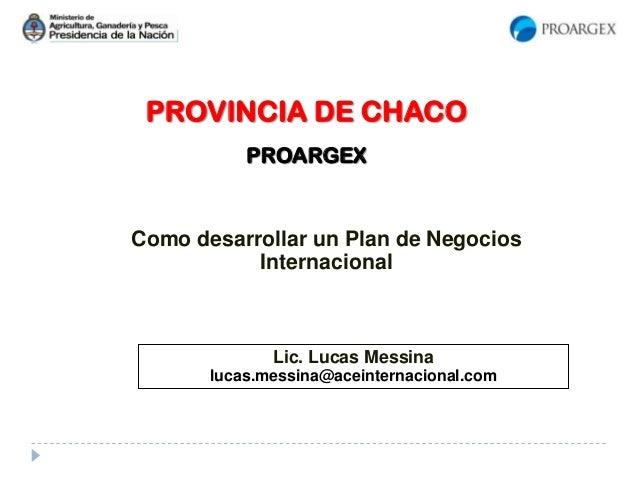PROVINCIA DE CHACO PROARGEX Como desarrollar un Plan de Negocios Internacional Lic. Lucas Messina lucas.messina@aceinterna...