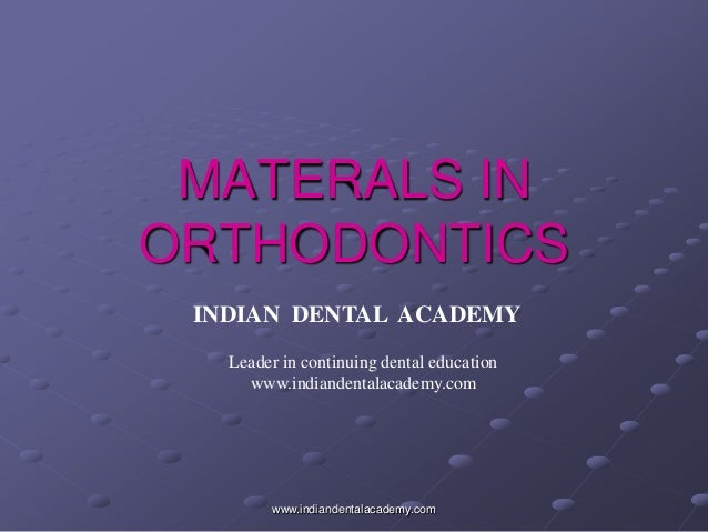 MATERALS IN ORTHODONTICS www.indiandentalacademy.com INDIAN DENTAL ACADEMY Leader in continuing dental education www.india...
