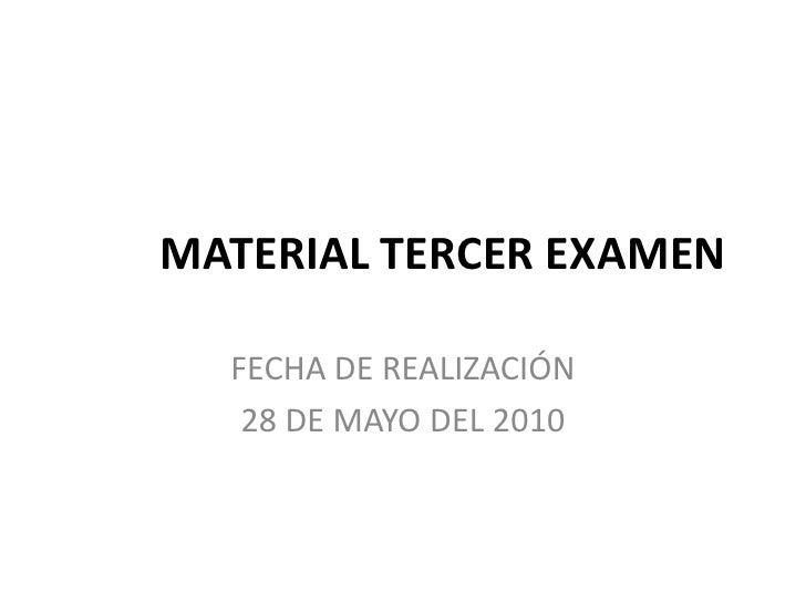 MATERIAL TERCER EXAMEN<br />FECHA DE REALIZACIÓN<br />28 DE MAYO DEL 2010<br />