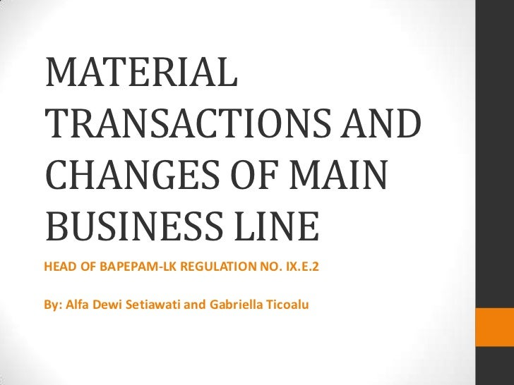 MATERIALTRANSACTIONS ANDCHANGES OF MAINBUSINESS LINEHEAD OF BAPEPAM-LK REGULATION NO. IX.E.2By: Alfa Dewi Setiawati and Ga...