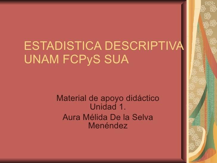 ESTADISTICA DESCRIPTIVA UNAM FCPyS SUA  Material de apoyo didáctico Unidad 1. Aura Mélida De la Selva Menéndez