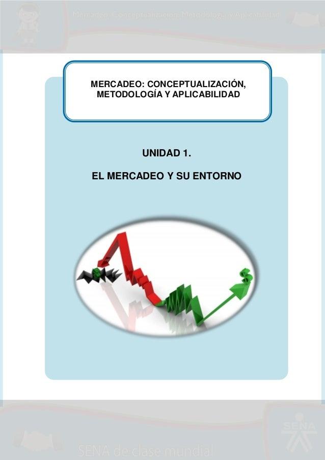 MERCADEO: CONCEPTUALIZACIÓN, METODOLOGÍA Y APLICABILIDAD  UNIDAD 1. EL MERCADEO Y SU ENTORNO