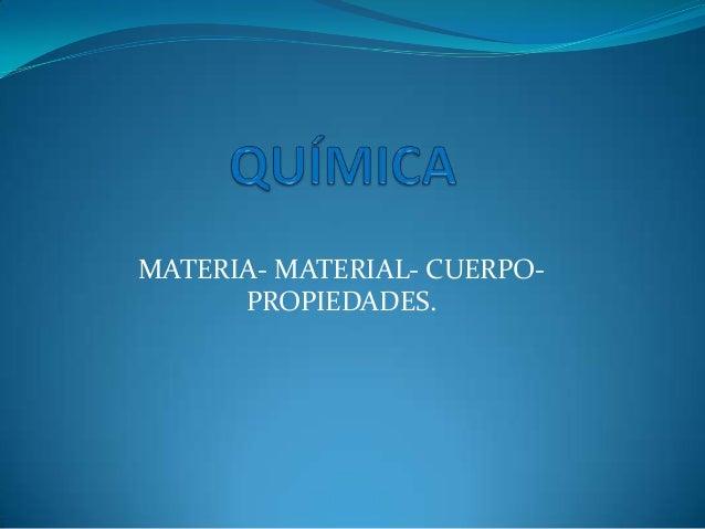 MATERIA- MATERIAL- CUERPOPROPIEDADES.