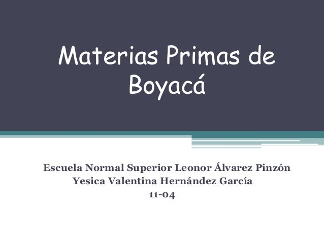 Materias Primas de Boyacá Escuela Normal Superior Leonor Álvarez Pinzón Yesica Valentina Hernández García 11-04