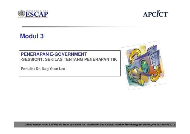 Modul 3PENERAPAN E-GOVERNMENT-SESSION1: SEKILAS TENTANG PENERAPAN TIKPenulis: Dr. Nag Yeon Lee  United Nation Asian and Pa...