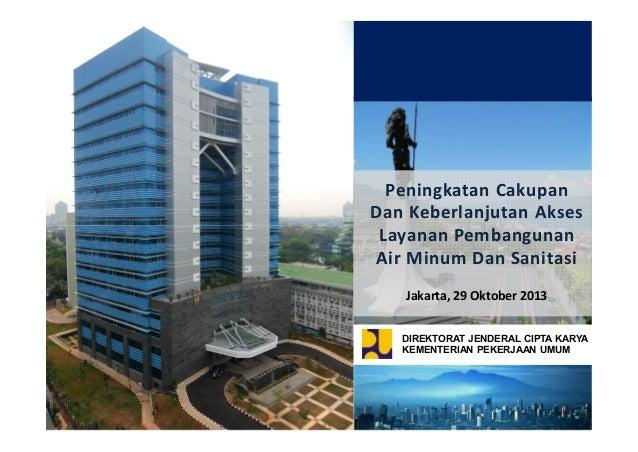 Peningkatan Cakupan Dan Keberlanjutan Akses Layanan Pembangunan Air Minum Dan Sanitasi Jakarta, 29 Oktober 2013 DIREKTORAT...