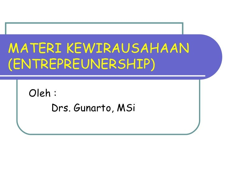 MATERI KEWIRAUSAHAAN(ENTREPREUNERSHIP)  Oleh :      Drs. Gunarto, MSi