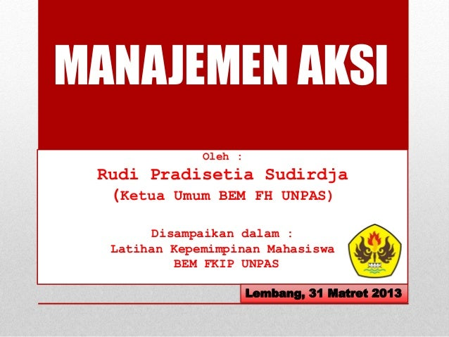 MANAJEMEN AKSI Oleh : Rudi Pradisetia Sudirdja (Ketua Umum BEM FH UNPAS) Disampaikan dalam : Latihan Kepemimpinan Mahasisw...